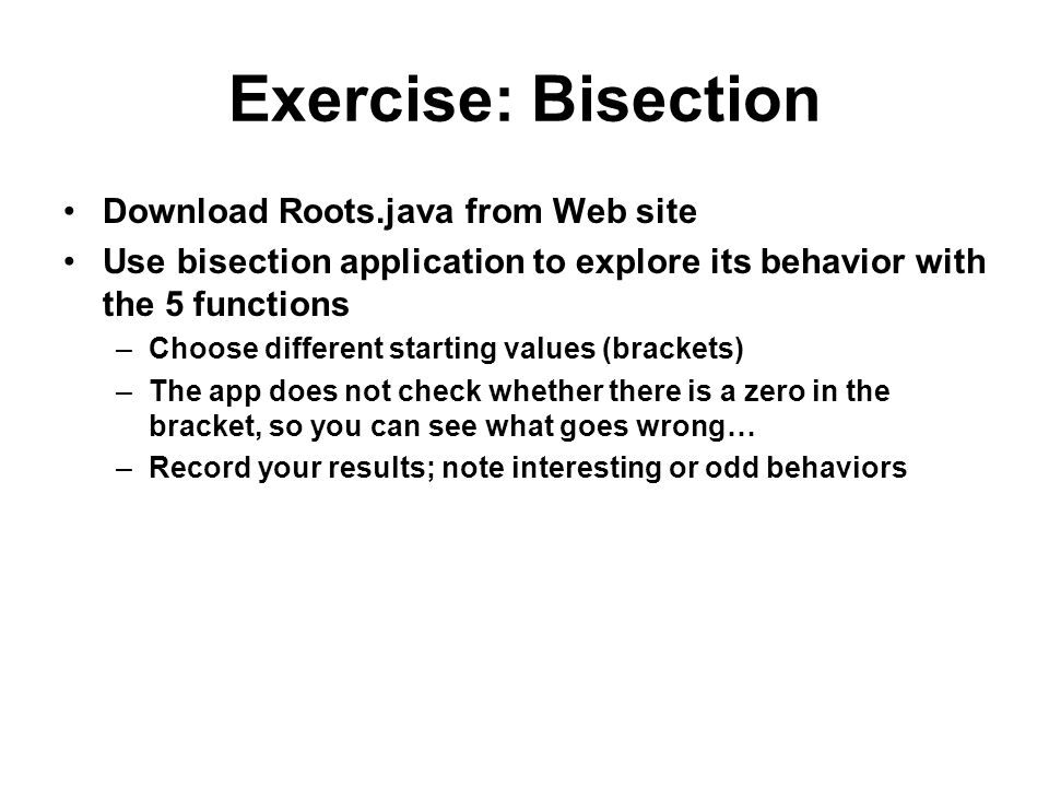 Exercise: Bisection Download Roots.java from Web site Use bisection application to explore its behavior with the 5 functions –Choose different starting values (brackets) –The app does not check whether there is a zero in the bracket, so you can see what goes wrong… –Record your results; note interesting or odd behaviors
