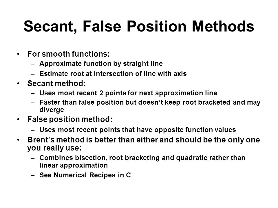 Secant, False Position Methods For smooth functions: –Approximate function by straight line –Estimate root at intersection of line with axis Secant method: –Uses most recent 2 points for next approximation line –Faster than false position but doesnt keep root bracketed and may diverge False position method: –Uses most recent points that have opposite function values Brents method is better than either and should be the only one you really use: –Combines bisection, root bracketing and quadratic rather than linear approximation –See Numerical Recipes in C