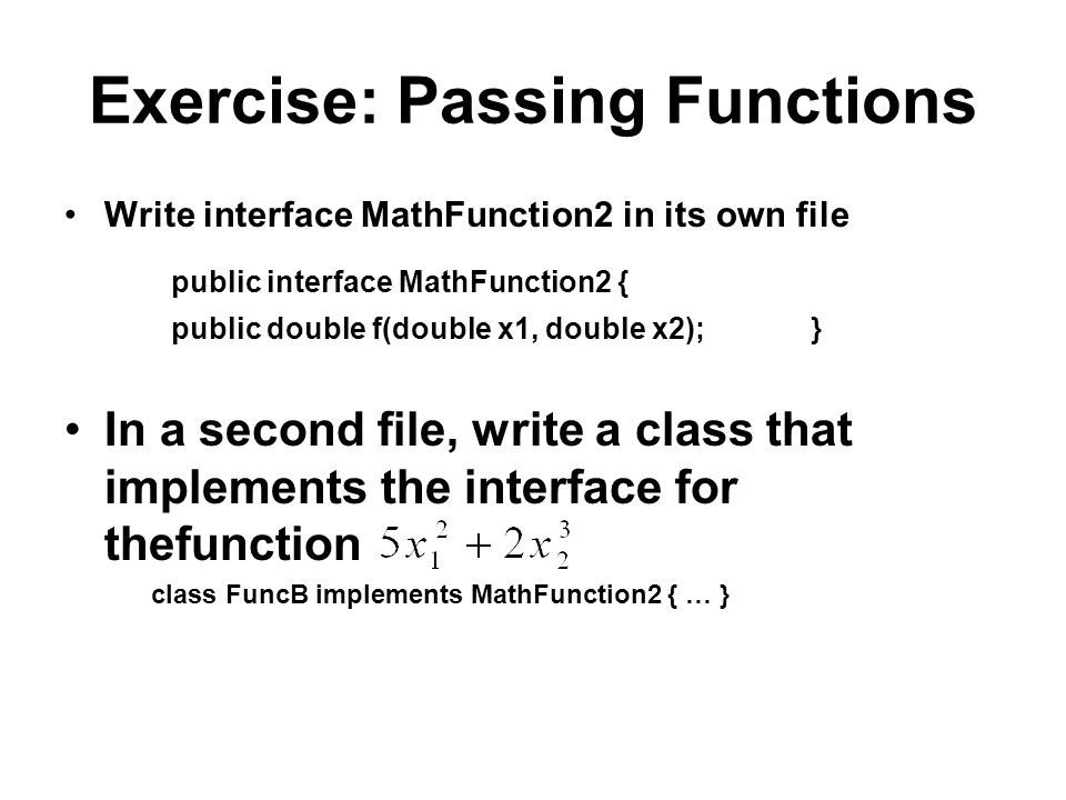 Exercise: Passing Functions Write interface MathFunction2 in its own file public interface MathFunction2 { public double f(double x1, double x2); } In a second file, write a class that implements the interface for thefunction class FuncB implements MathFunction2 { … }