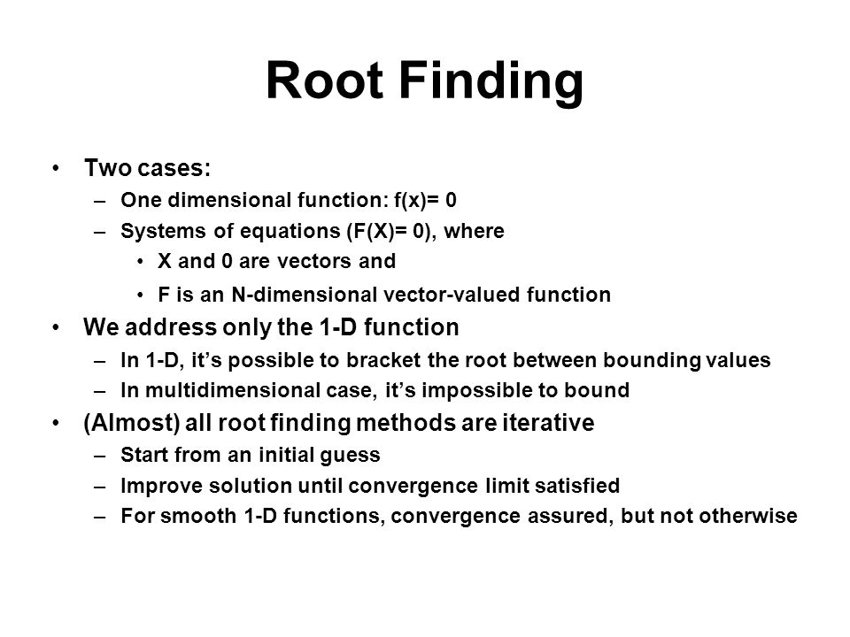 Root Finding Two cases: –One dimensional function: f(x)= 0 –Systems of equations (F(X)= 0), where X and 0 are vectors and F is an N-dimensional vector-valued function We address only the 1-D function –In 1-D, its possible to bracket the root between bounding values –In multidimensional case, its impossible to bound (Almost) all root finding methods are iterative –Start from an initial guess –Improve solution until convergence limit satisfied –For smooth 1-D functions, convergence assured, but not otherwise