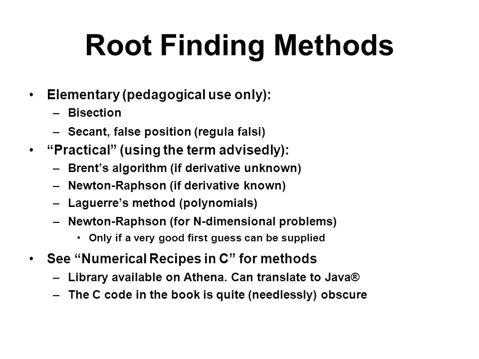 Root Finding Methods Elementary (pedagogical use only): –Bisection –Secant, false position (regula falsi) Practical (using the term advisedly): –Brents algorithm (if derivative unknown) –Newton-Raphson (if derivative known) –Laguerres method (polynomials) –Newton-Raphson (for N-dimensional problems) Only if a very good first guess can be supplied See Numerical Recipes in C for methods –Library available on Athena.