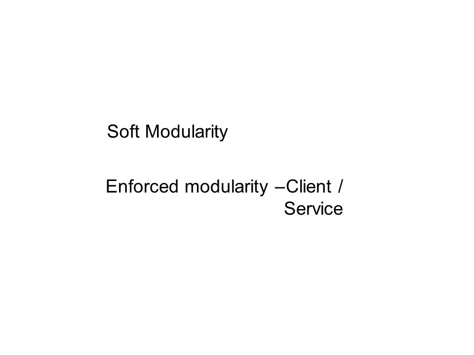 Soft Modularity Enforced modularity –Client / Service