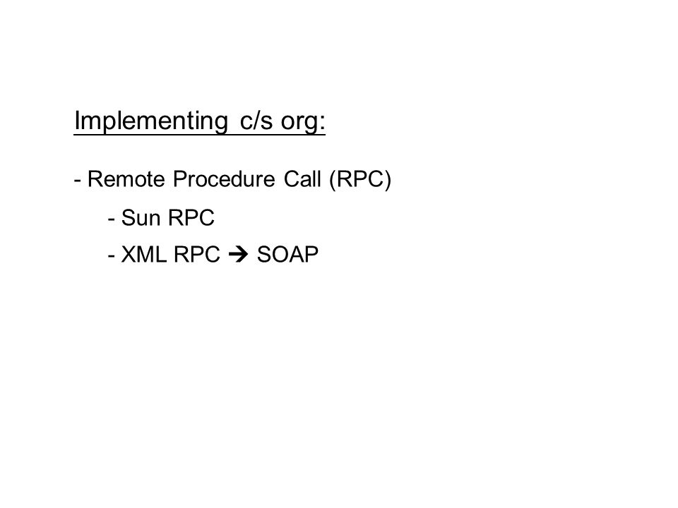 Implementing c/s org: - Remote Procedure Call (RPC) - Sun RPC - XML RPC SOAP