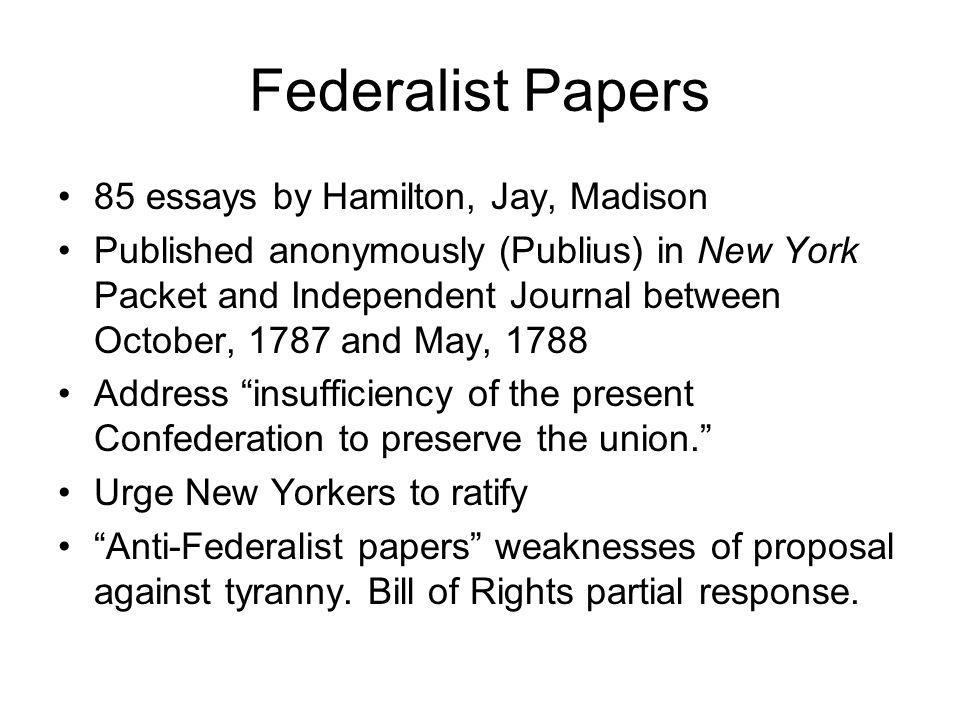 Federalist Papers 85 essays by Hamilton, Jay, Madison Published anonymously (Publius) in New York Packet and Independent Journal between October, 1787 and May, 1788 Address insufficiency of the present Confederation to preserve the union.