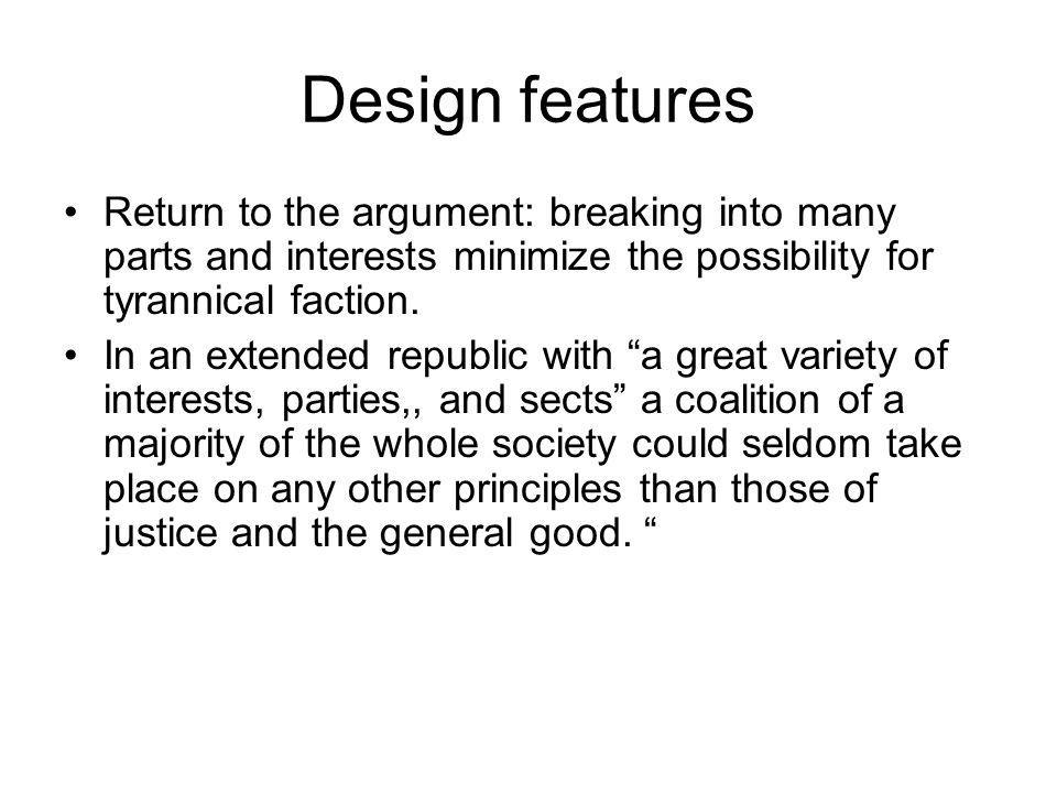 Design features Return to the argument: breaking into many parts and interests minimize the possibility for tyrannical faction.