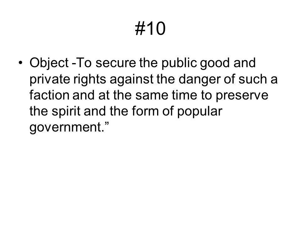 #10 Object -To secure the public good and private rights against the danger of such a faction and at the same time to preserve the spirit and the form of popular government.