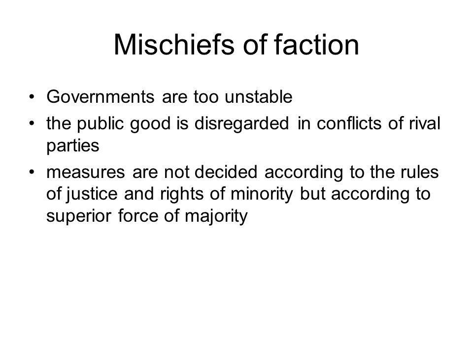 Mischiefs of faction Governments are too unstable the public good is disregarded in conflicts of rival parties measures are not decided according to the rules of justice and rights of minority but according to superior force of majority