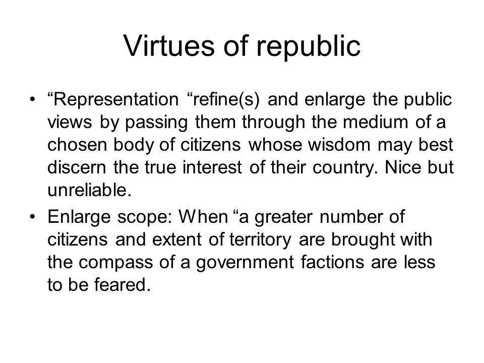 Virtues of republic Representation refine(s) and enlarge the public views by passing them through the medium of a chosen body of citizens whose wisdom may best discern the true interest of their country.