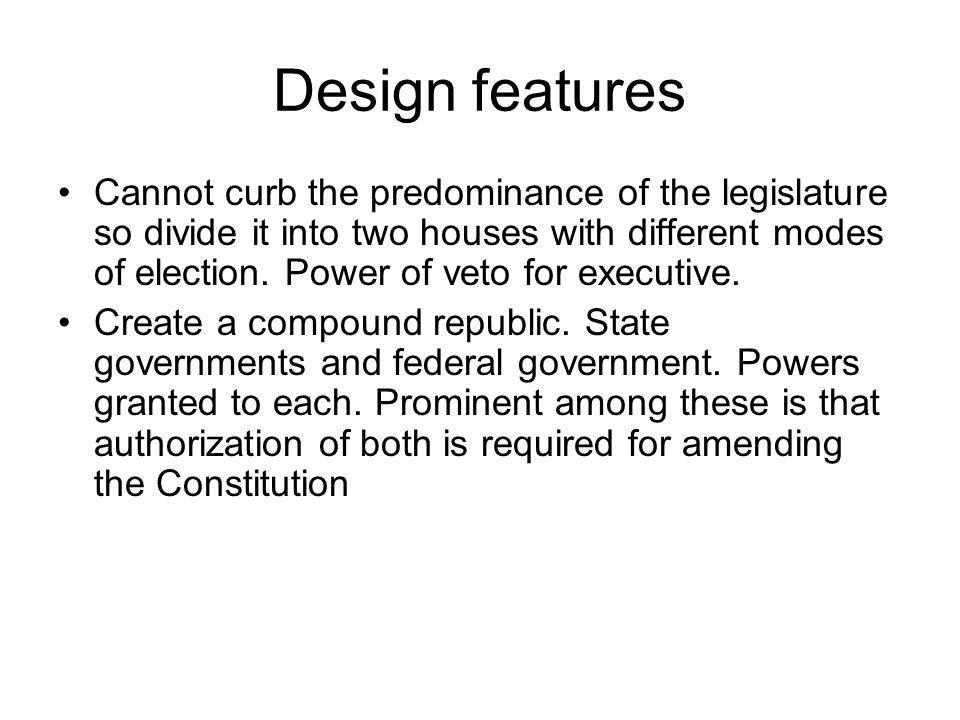 Design features Cannot curb the predominance of the legislature so divide it into two houses with different modes of election.