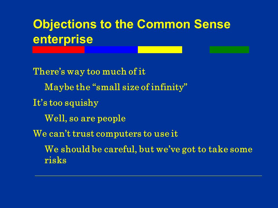 Objections to the Common Sense enterprise Theres way too much of it Maybe the small size of infinity Its too squishy Well, so are people We cant trust computers to use it We should be careful, but weve got to take some risks