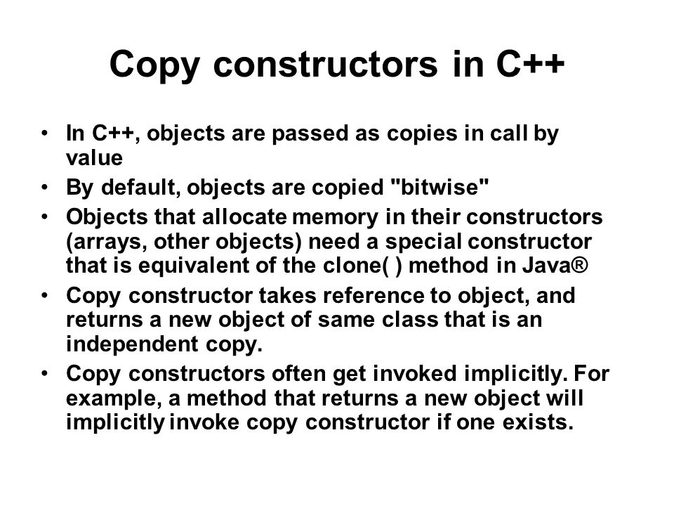 Copy constructors in C++ In C++, objects are passed as copies in call by value By default, objects are copied bitwise Objects that allocate memory in their constructors (arrays, other objects) need a special constructor that is equivalent of the clone( ) method in Java® Copy constructor takes reference to object, and returns a new object of same class that is an independent copy.