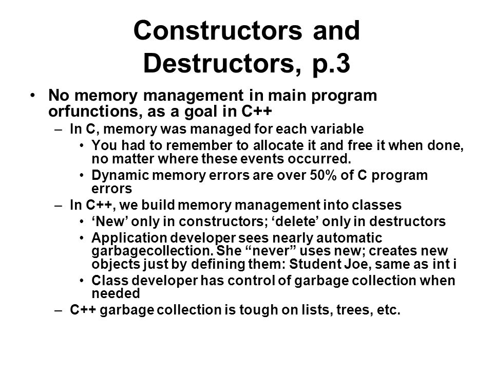 Constructors and Destructors, p.3 No memory management in main program orfunctions, as a goal in C++ –In C, memory was managed for each variable You had to remember to allocate it and free it when done, no matter where these events occurred.