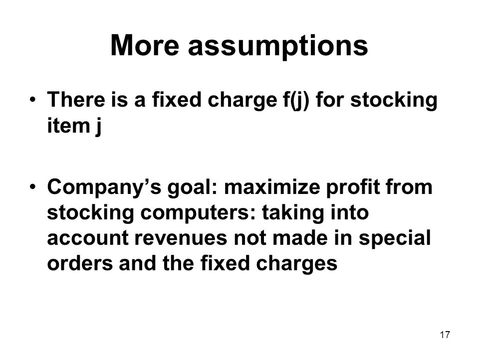 17 More assumptions There is a fixed charge f(j) for stocking item j Companys goal: maximize profit from stocking computers: taking into account revenues not made in special orders and the fixed charges