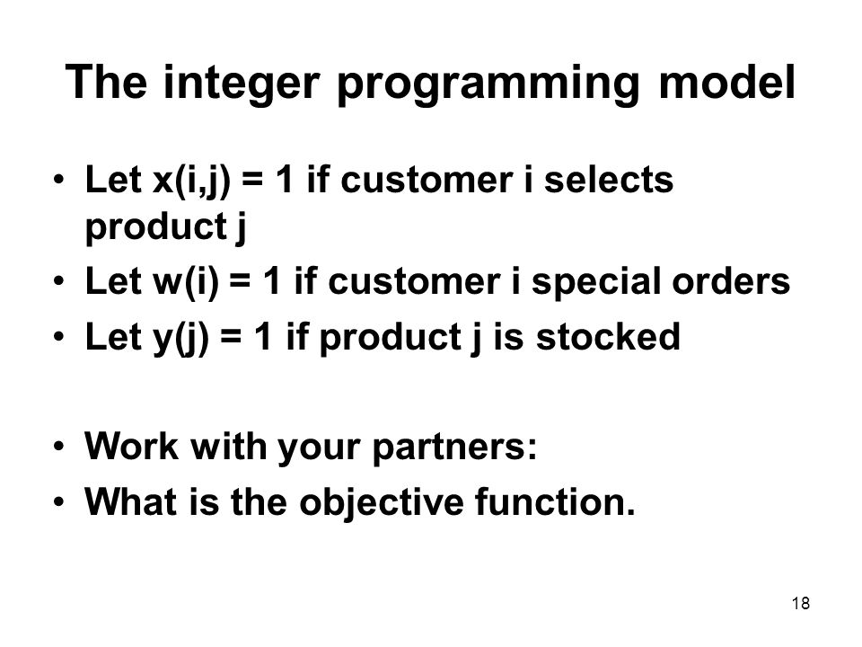 18 The integer programming model Let x(i,j) = 1 if customer i selects product j Let w(i) = 1 if customer i special orders Let y(j) = 1 if product j is stocked Work with your partners: What is the objective function.
