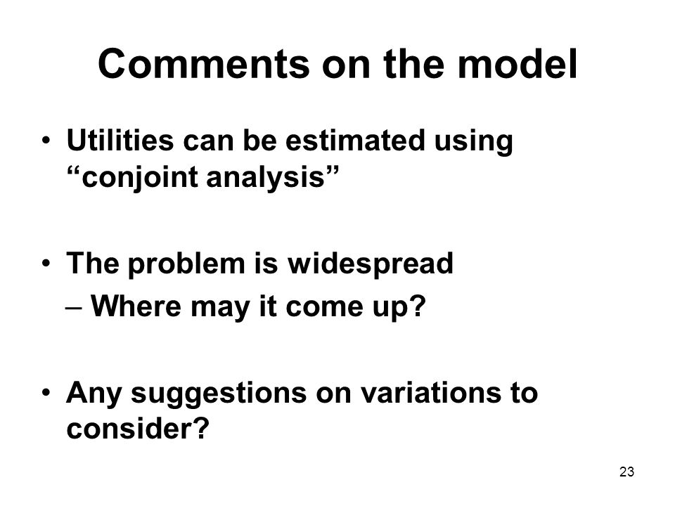 23 Comments on the model Utilities can be estimated using conjoint analysis The problem is widespread – Where may it come up.