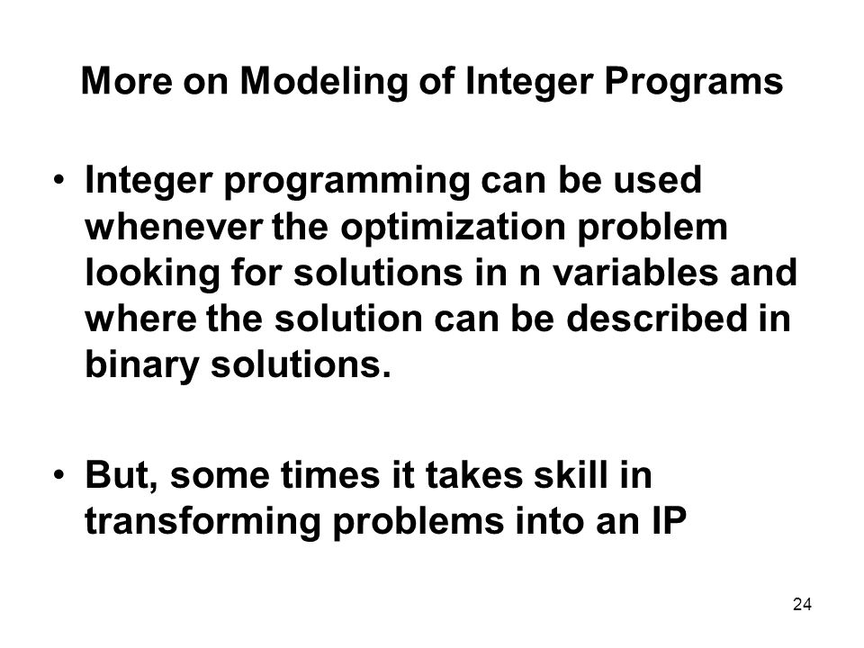 24 More on Modeling of Integer Programs Integer programming can be used whenever the optimization problem looking for solutions in n variables and where the solution can be described in binary solutions.