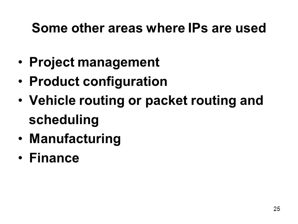 25 Some other areas where IPs are used Project management Product configuration Vehicle routing or packet routing and scheduling Manufacturing Finance