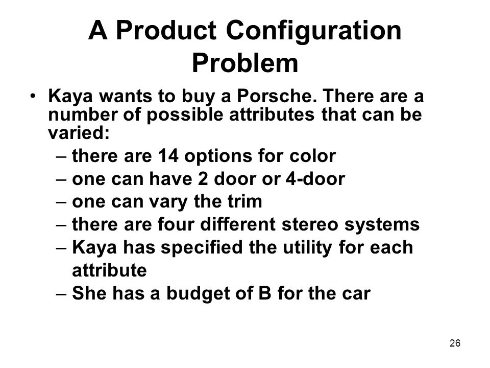 26 A Product Configuration Problem Kaya wants to buy a Porsche.