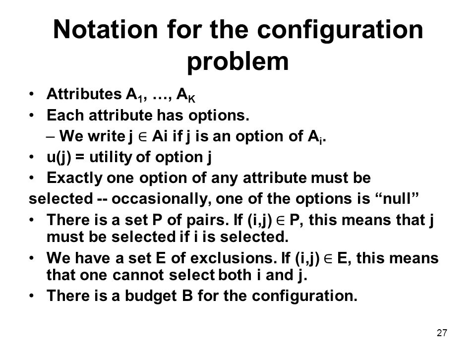 27 Notation for the configuration problem Attributes A 1, …, A K Each attribute has options.