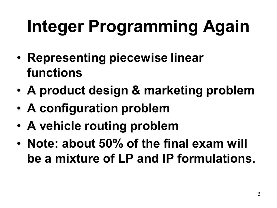 3 Integer Programming Again Representing piecewise linear functions A product design & marketing problem A configuration problem A vehicle routing problem Note: about 50% of the final exam will be a mixture of LP and IP formulations.