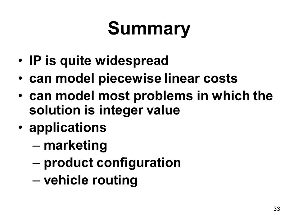 33 Summary IP is quite widespread can model piecewise linear costs can model most problems in which the solution is integer value applications – marketing – product configuration – vehicle routing