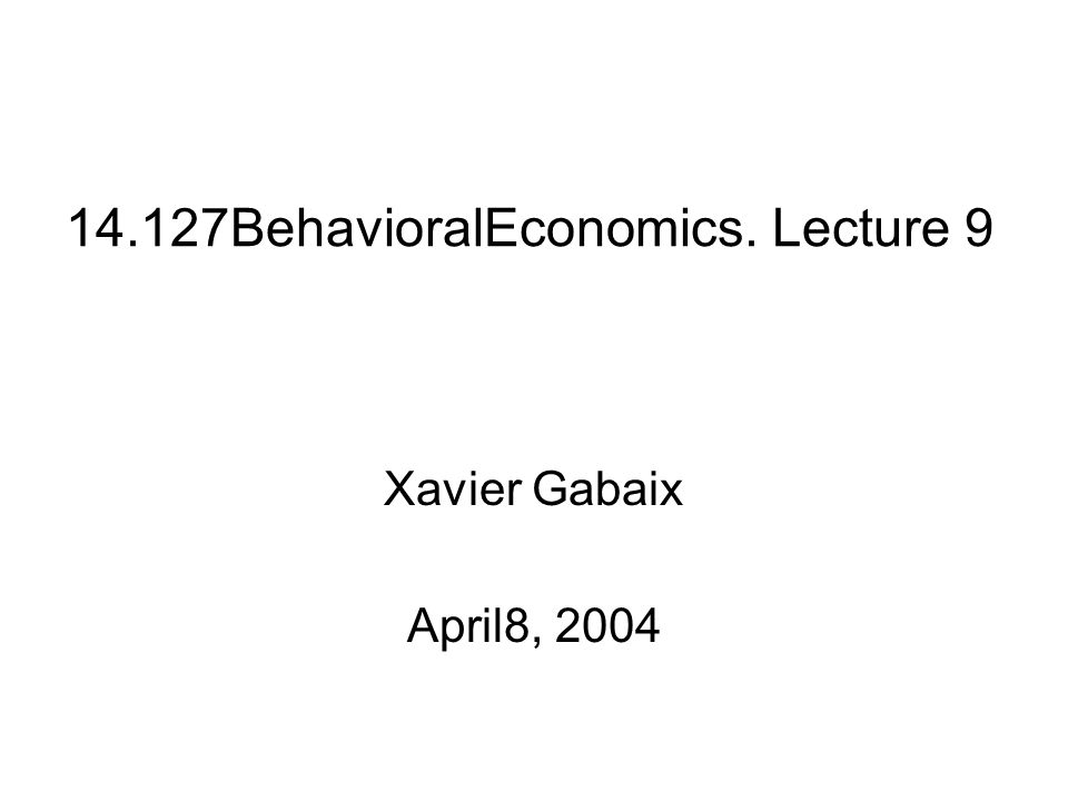 14.127BehavioralEconomics. Lecture 9 Xavier Gabaix April8, 2004
