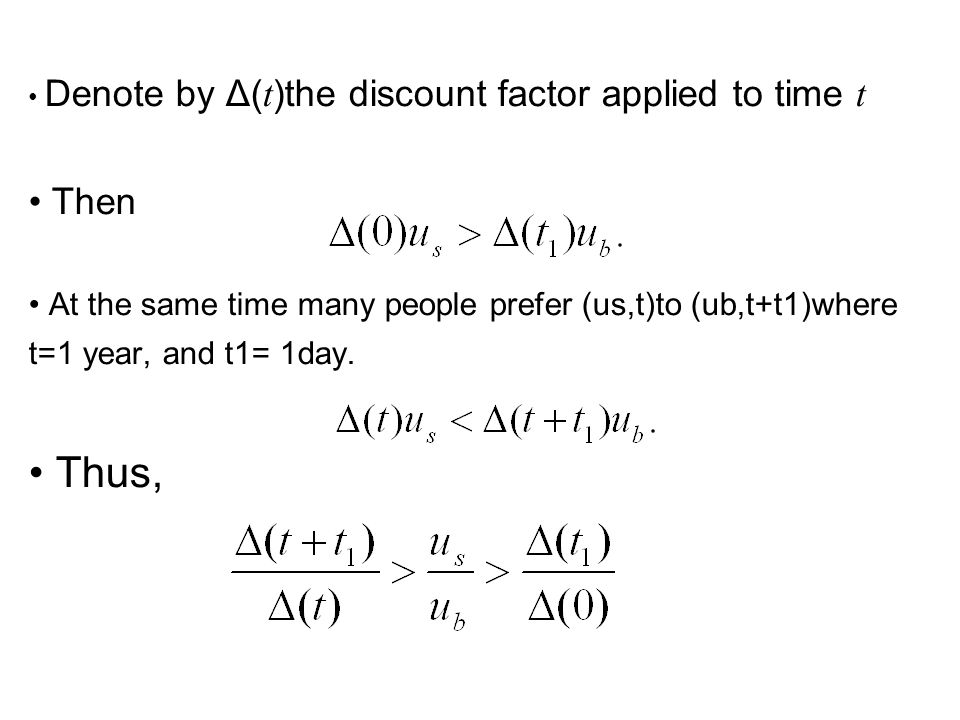Denote by Δ( t )the discount factor applied to time t Then At the same time many people prefer (us,t)to (ub,t+t1)where t=1 year, and t1= 1day.