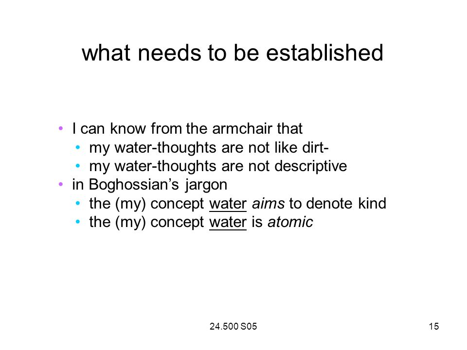 24.500 S0515 what needs to be established I can know from the armchair that my water-thoughts are not like dirt- my water-thoughts are not descriptive in Boghossians jargon the (my) concept water aims to denote kind the (my) concept water is atomic