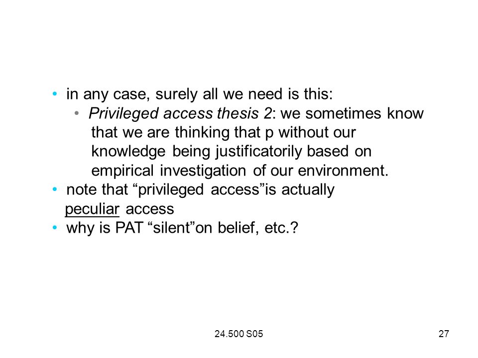 24.500 S0527 in any case, surely all we need is this: Privileged access thesis 2: we sometimes know that we are thinking that p without our knowledge being justificatorily based on empirical investigation of our environment.