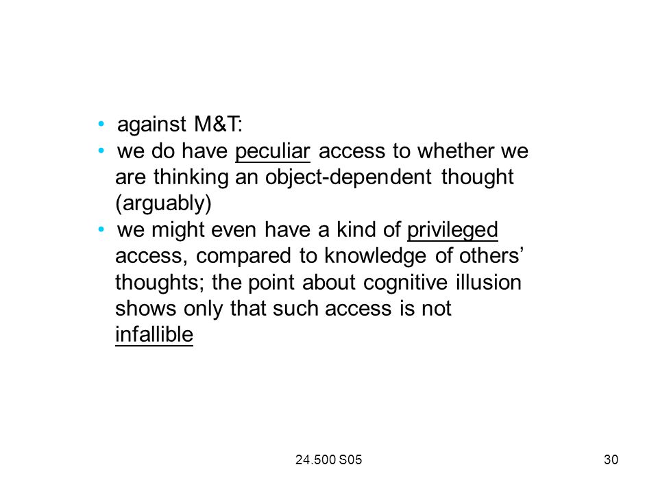 24.500 S0530 against M&T: we do have peculiar access to whether we are thinking an object-dependent thought (arguably) we might even have a kind of privileged access, compared to knowledge of others thoughts; the point about cognitive illusion shows only that such access is not infallible