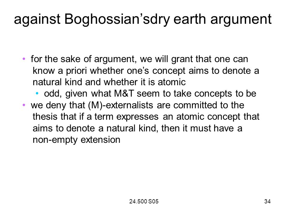 24.500 S0534 against Boghossiansdry earth argument for the sake of argument, we will grant that one can know a priori whether ones concept aims to denote a natural kind and whether it is atomic odd, given what M&T seem to take concepts to be we deny that (M)-externalists are committed to the thesis that if a term expresses an atomic concept that aims to denote a natural kind, then it must have a non-empty extension