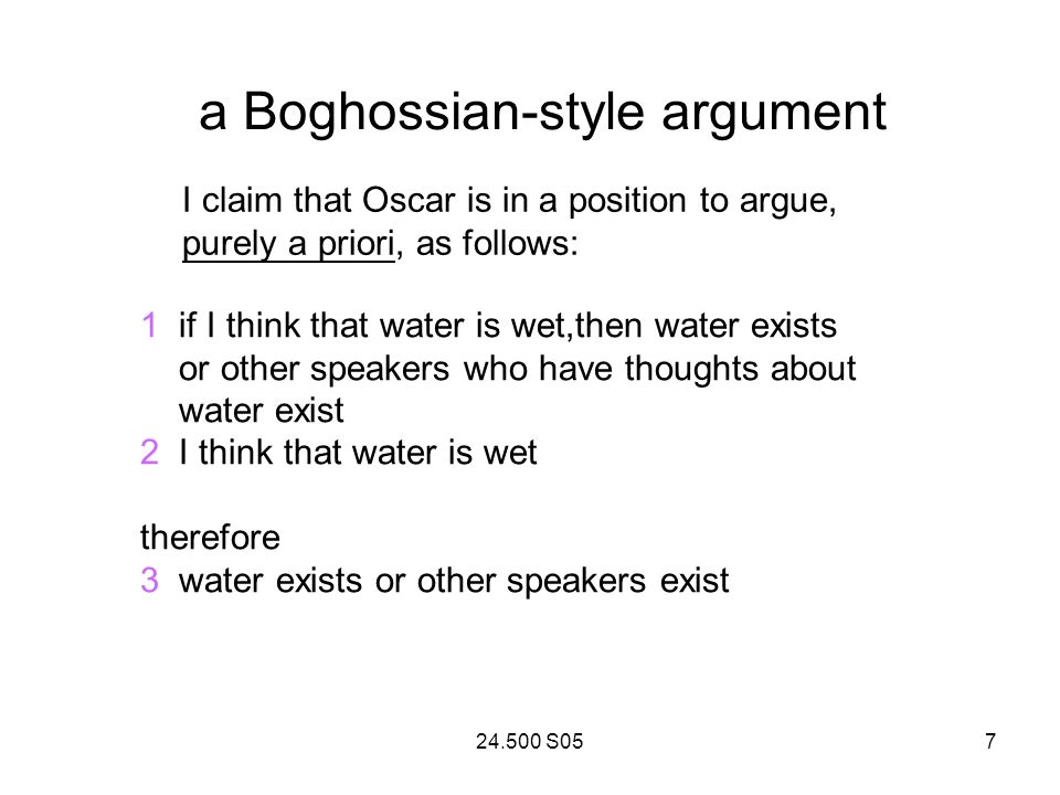 24.500 S057 a Boghossian-style argument I claim that Oscar is in a position to argue, purely a priori, as follows: 1 if I think that water is wet,then water exists or other speakers who have thoughts about water exist 2 I think that water is wet therefore 3 water exists or other speakers exist