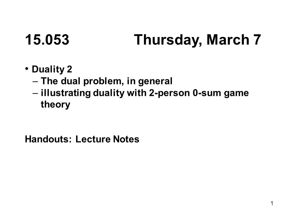 1 15.053 Thursday, March 7 Duality 2 – The dual problem, in general – illustrating duality with 2-person 0-sum game theory Handouts: Lecture Notes
