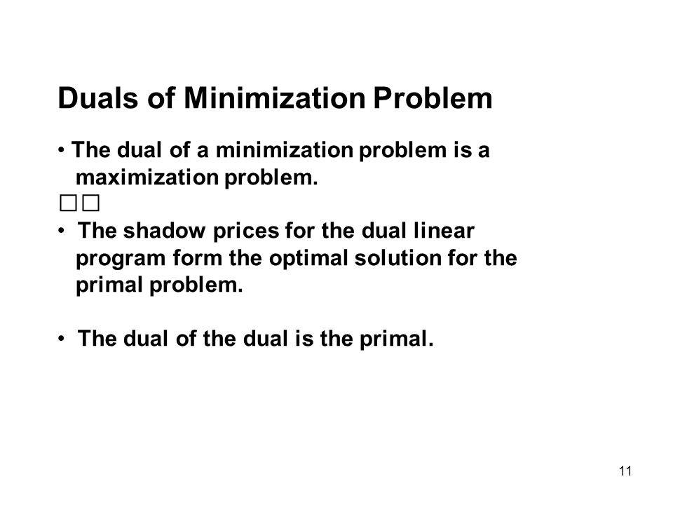 11 Duals of Minimization Problem The dual of a minimization problem is a maximization problem.