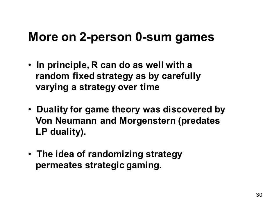 30 More on 2-person 0-sum games In principle, R can do as well with a random fixed strategy as by carefully varying a strategy over time Duality for game theory was discovered by Von Neumann and Morgenstern (predates LP duality).