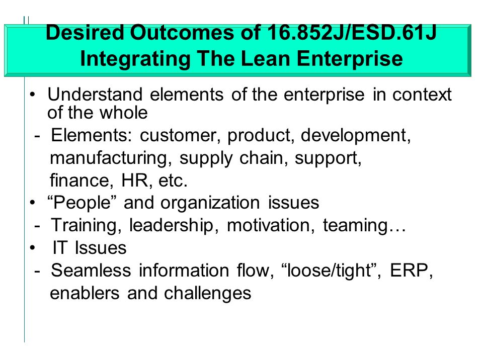 Desired Outcomes of 16.852J/ESD.61J Integrating The Lean Enterprise Understand elements of the enterprise in context of the whole - Elements: customer, product, development, manufacturing, supply chain, support, finance, HR, etc.