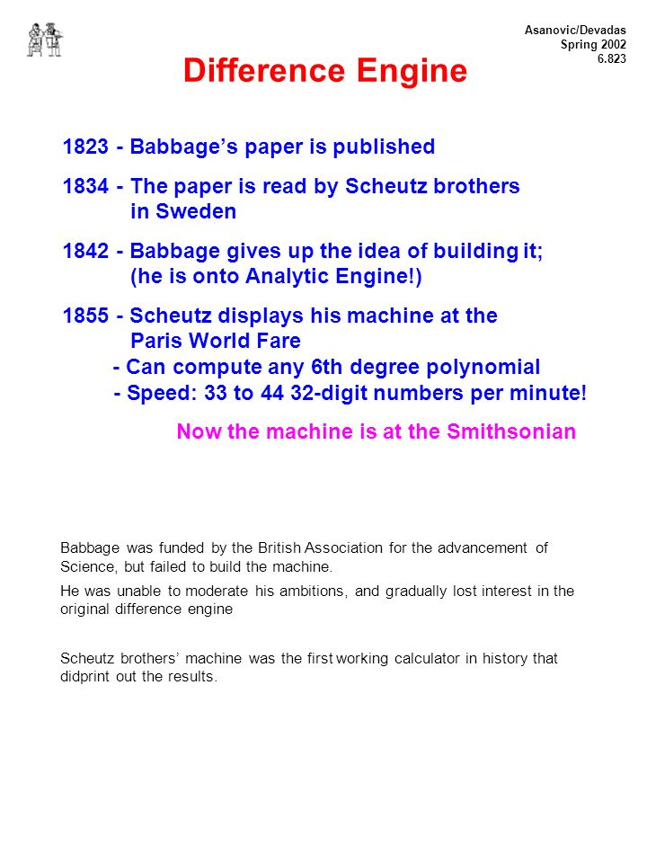 Asanovic/Devadas Spring 2002 6.823 Difference Engine 1823 - Babbages paper is published 1834 - The paper is read by Scheutz brothers in Sweden 1842 - Babbage gives up the idea of building it; (he is onto Analytic Engine!) 1855 - Scheutz displays his machine at the Paris World Fare - Can compute any 6th degree polynomial - Speed: 33 to 44 32-digit numbers per minute.