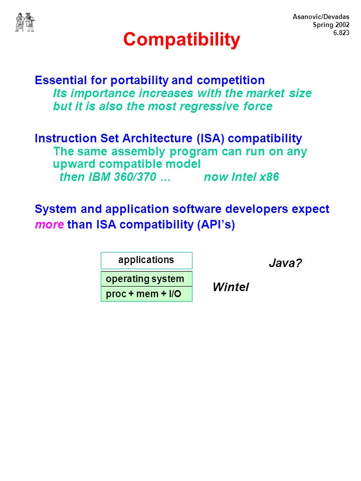 Asanovic/Devadas Spring 2002 6.823 Compatibility Essential for portability and competition Its importance increases with the market size but it is also the most regressive force Instruction Set Architecture (ISA) compatibility The same assembly program can run on any upward compatible model then IBM 360/370...
