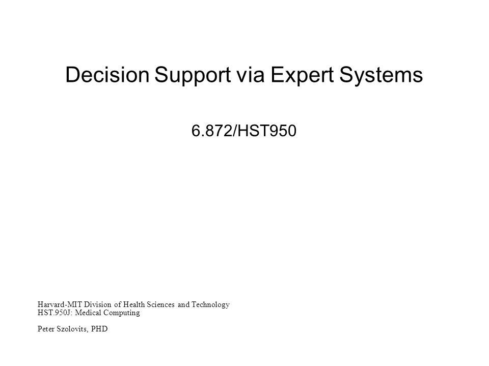 Decision Support via Expert Systems 6.872/HST950 Harvard-MIT Division of Health Sciences and Technology HST.950J: Medical Computing Peter Szolovits, PHD