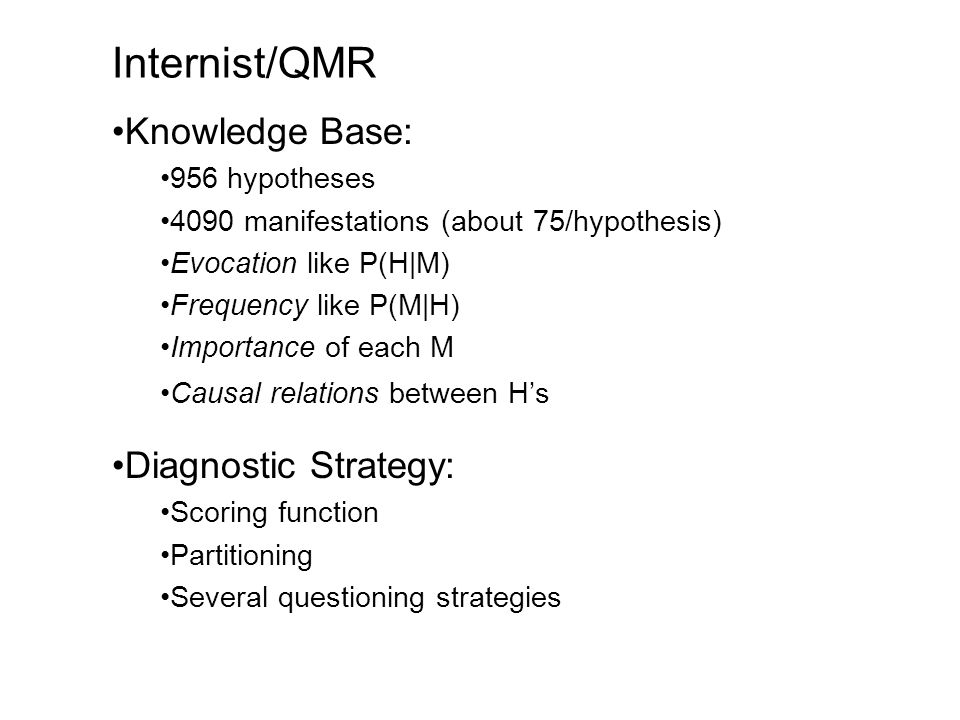 Internist/QMR Knowledge Base: 956 hypotheses 4090 manifestations (about 75/hypothesis) Evocation like P(H|M) Frequency like P(M|H) Importance of each M Causal relations between Hs Diagnostic Strategy: Scoring function Partitioning Several questioning strategies