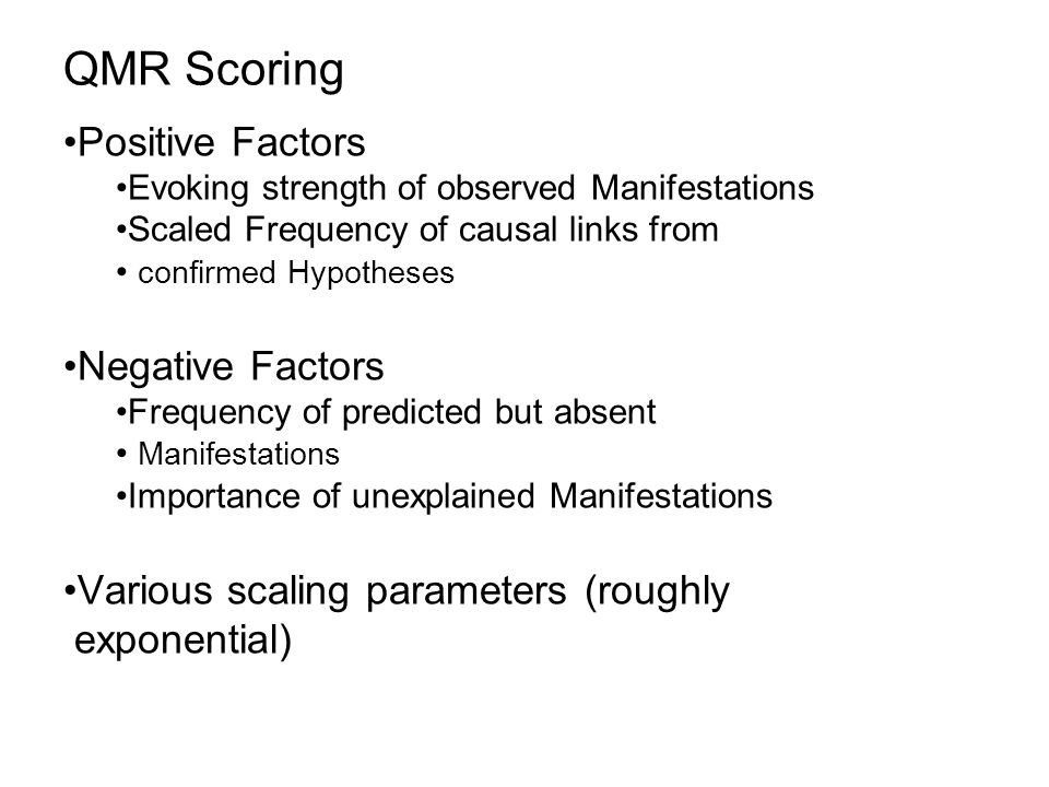 QMR Scoring Positive Factors Evoking strength of observed Manifestations Scaled Frequency of causal links from confirmed Hypotheses Negative Factors Frequency of predicted but absent Manifestations Importance of unexplained Manifestations Various scaling parameters (roughly exponential)