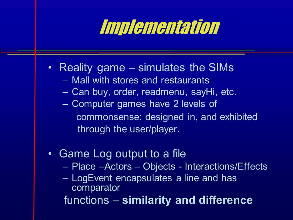 Implementation Reality game – simulates the SIMs –Mall with stores and restaurants –Can buy, order, readmenu, sayHi, etc.