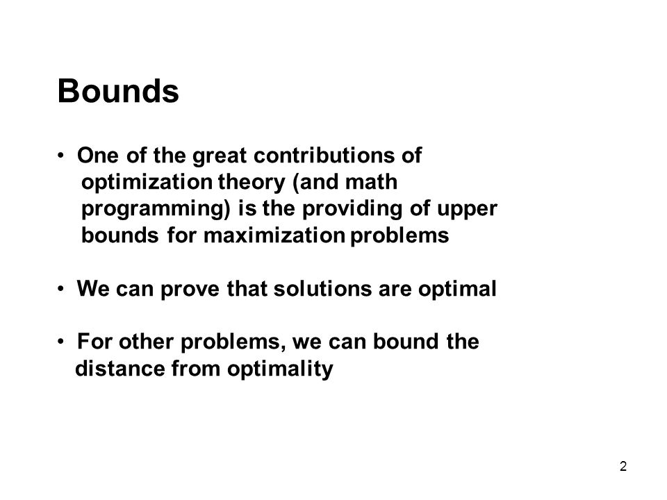 2 Bounds One of the great contributions of optimization theory (and math programming) is the providing of upper bounds for maximization problems We can prove that solutions are optimal For other problems, we can bound the distance from optimality