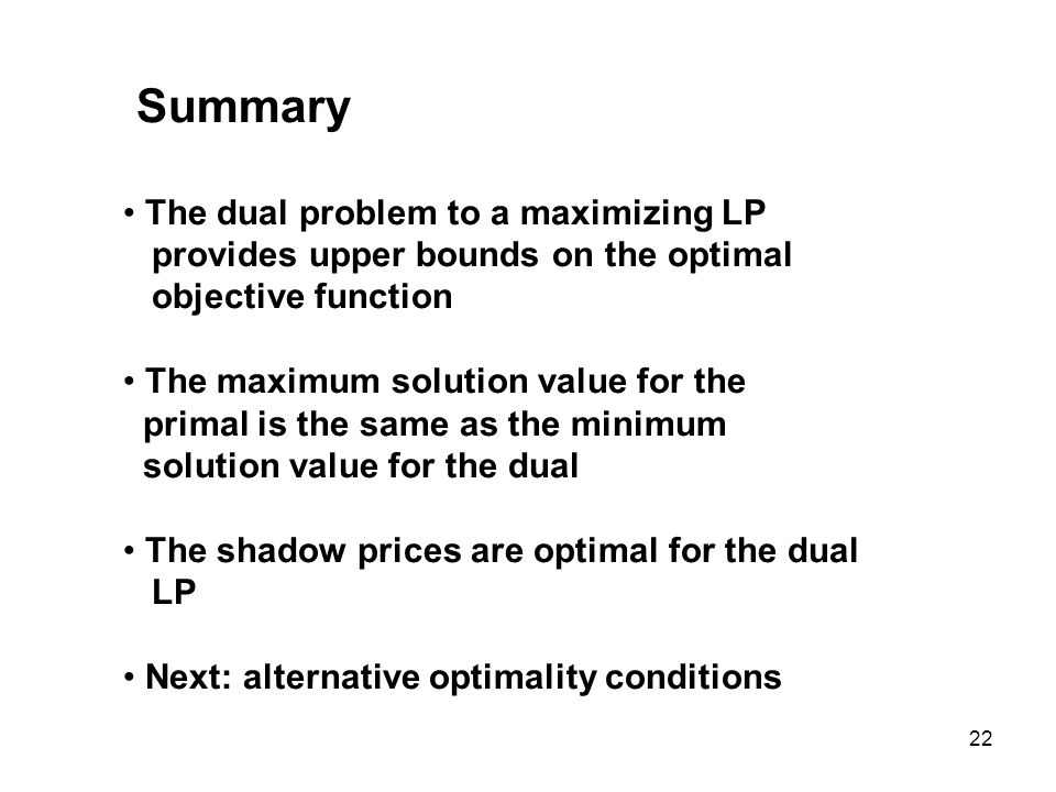22 Summary The dual problem to a maximizing LP provides upper bounds on the optimal objective function The maximum solution value for the primal is the same as the minimum solution value for the dual The shadow prices are optimal for the dual LP Next: alternative optimality conditions
