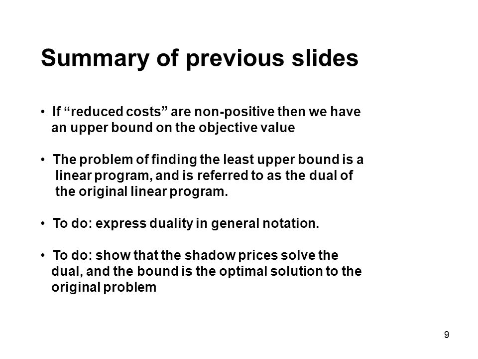9 Summary of previous slides If reduced costs are non-positive then we have an upper bound on the objective value The problem of finding the least upper bound is a linear program, and is referred to as the dual of the original linear program.