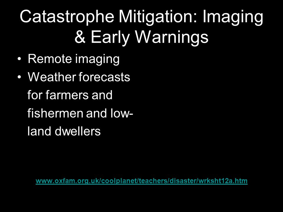 Catastrophe Mitigation: Imaging & Early Warnings Remote imaging Weather forecasts for farmers and fishermen and low- land dwellers www.oxfam.org.uk/coolplanet/teachers/disaster/wrksht12a.htm