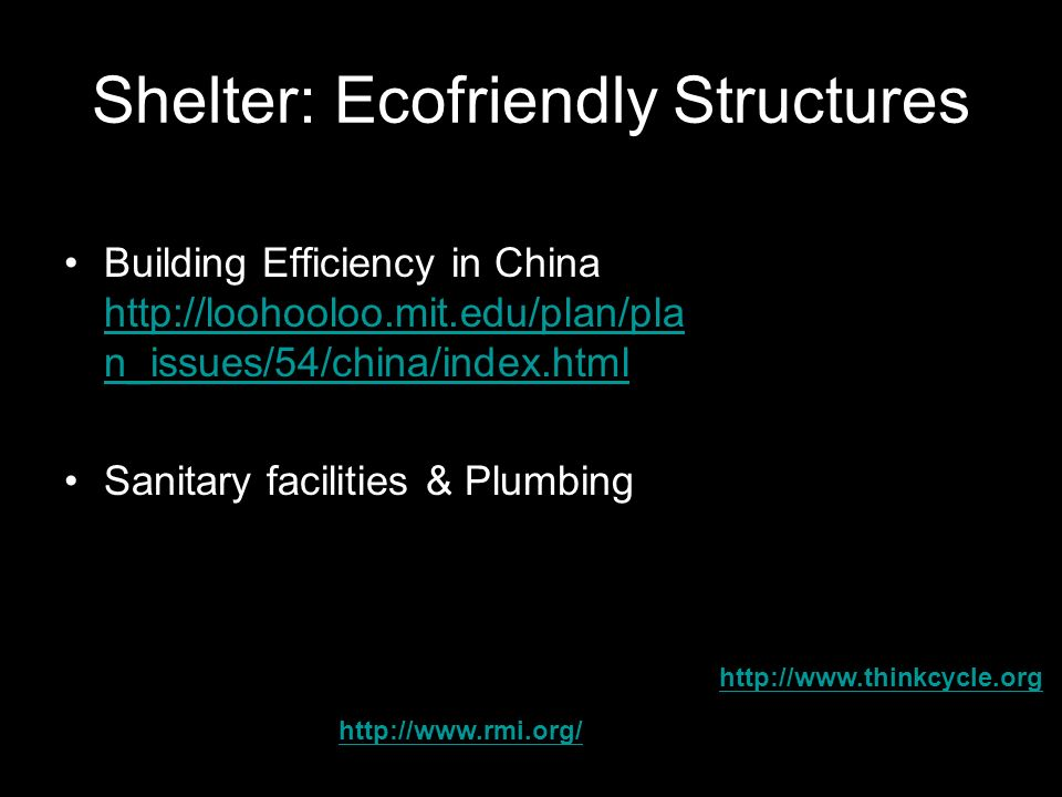 Shelter: Ecofriendly Structures Building Efficiency in China http://loohooloo.mit.edu/plan/pla n_issues/54/china/index.html http://loohooloo.mit.edu/plan/pla n_issues/54/china/index.html Sanitary facilities & Plumbing http://www.thinkcycle.org http://www.rmi.org/