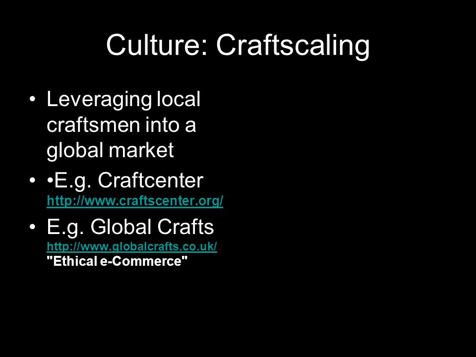 Culture: Craftscaling Leveraging local craftsmen into a global market E.g.