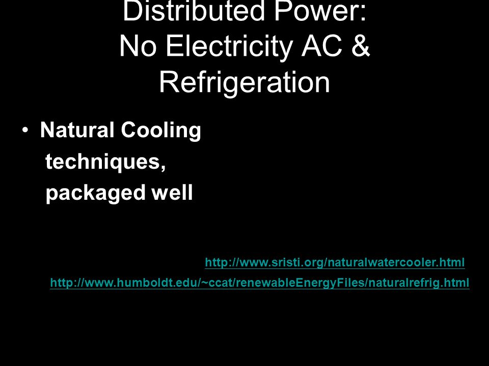 Distributed Power: No Electricity AC & Refrigeration Natural Cooling techniques, packaged well http://www.sristi.org/naturalwatercooler.html http://www.humboldt.edu/~ccat/renewableEnergyFiles/naturalrefrig.html