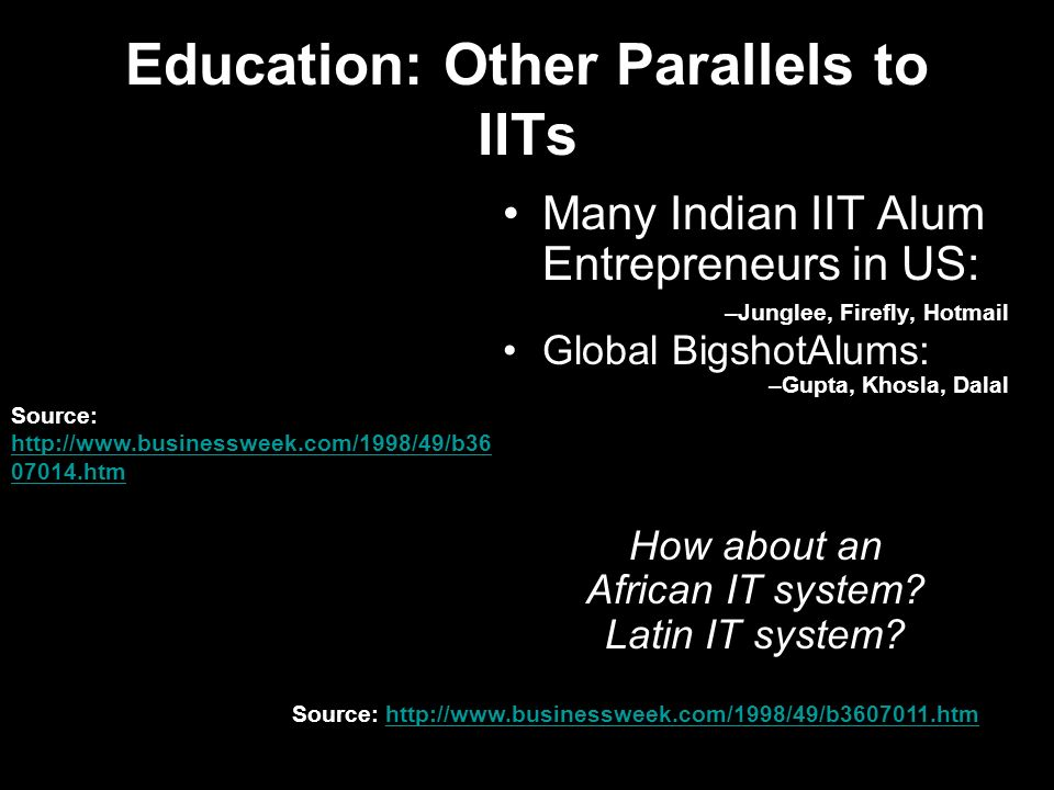 Education: Other Parallels to IITs Many Indian IIT Alum Entrepreneurs in US: –Junglee, Firefly, Hotmail Global BigshotAlums: –Gupta, Khosla, Dalal How about an African IT system.